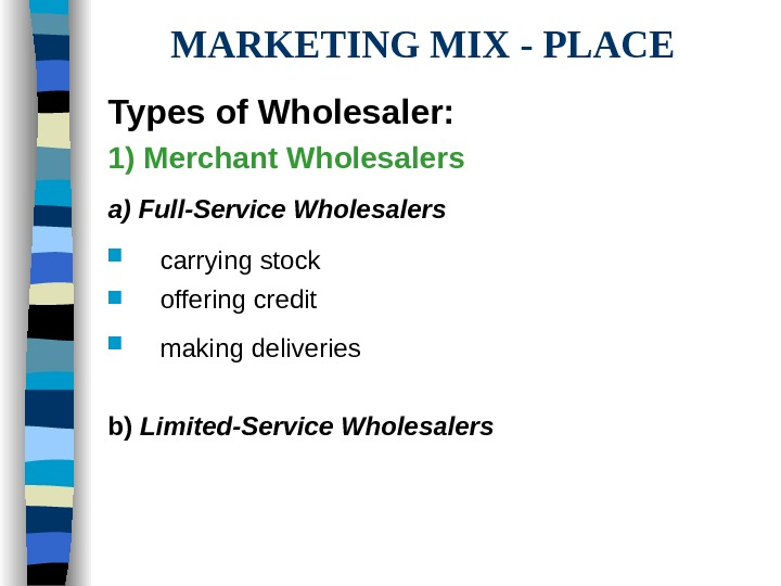 MARKETING MIX - PLACE Types of Wholesaler: 1) Merchant Wholesalers a) Full-Service Wholesalers