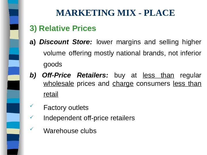 MARKETING MIX - PLACE 3) Relative Prices  a) Discount Store:  lower margins
