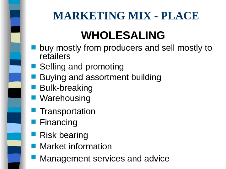 MARKETING MIX - PLACE WHOLESALING  buy mostly from producers and sell mostly to