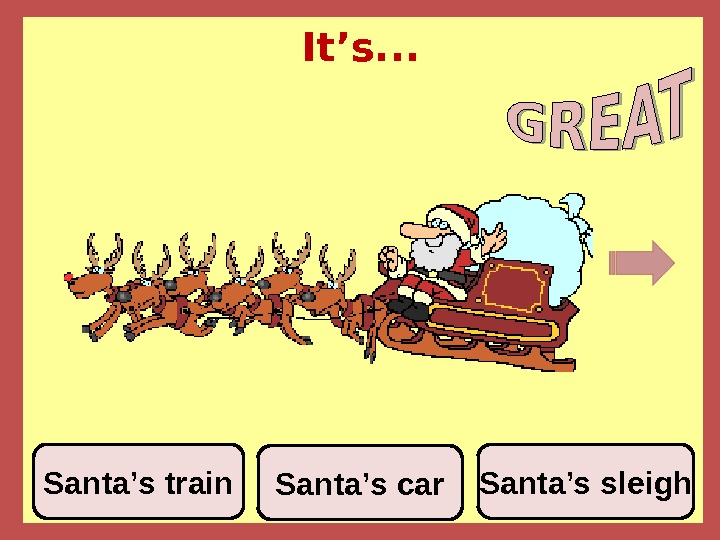 It's. . . Santa's car Santa's sleigh. Santa's train
