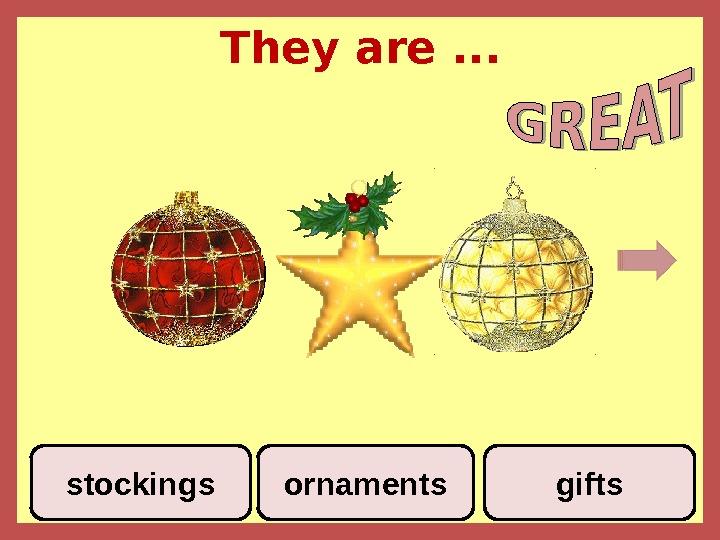 They are. . . stockings ornaments gifts
