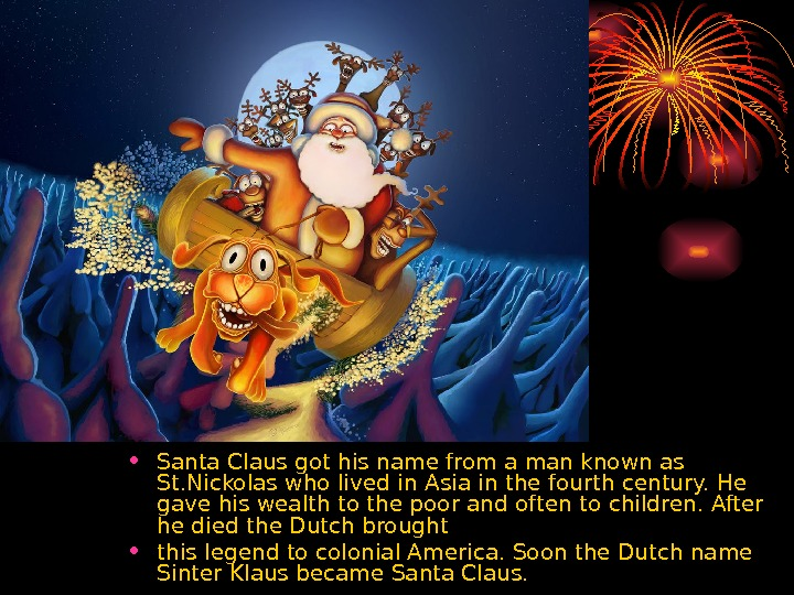 • Santa Claus got his name from a man known as St. Nickolas who lived