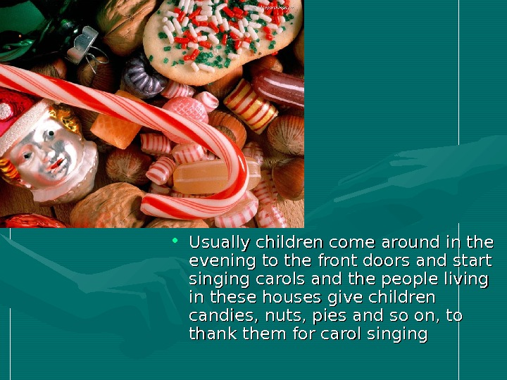• Usually children come around in the evening to the front doors and start singing
