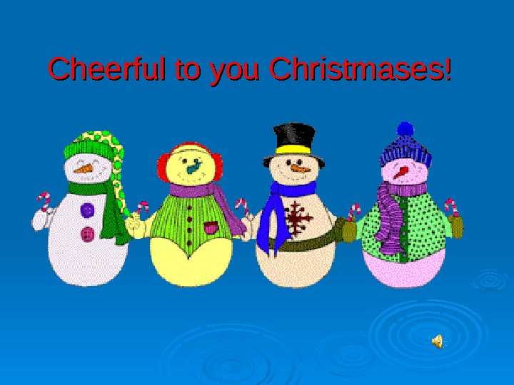 Cheerful to you Christmases!