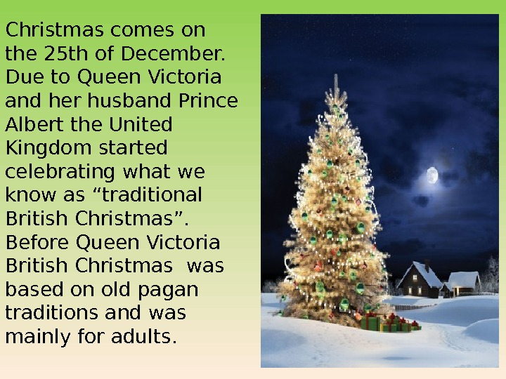 Christmas comes on the 25 th of December.  Due to Queen Victoria and her husband