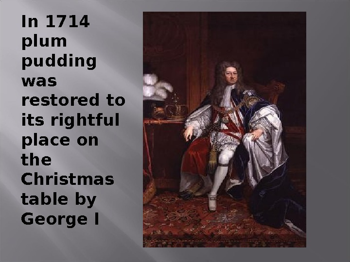 In 1714 plum pudding was restored to its rightful place on the Christmas table by George