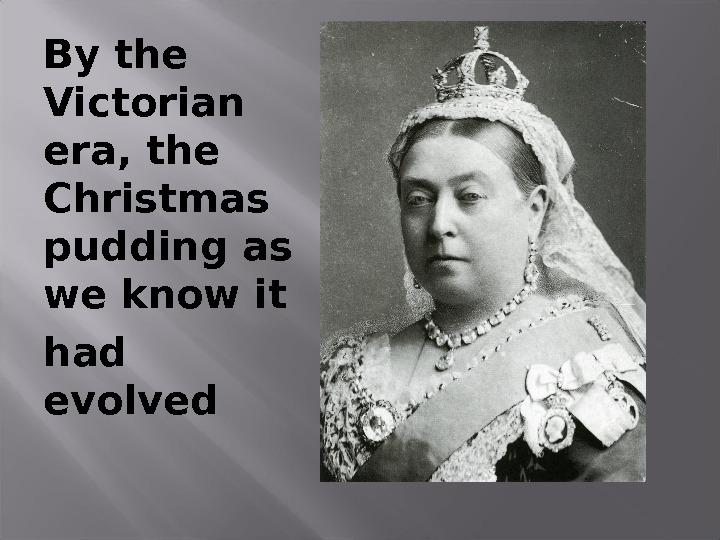 By the Victorian era, the Christmas pudding as we know it had evolved