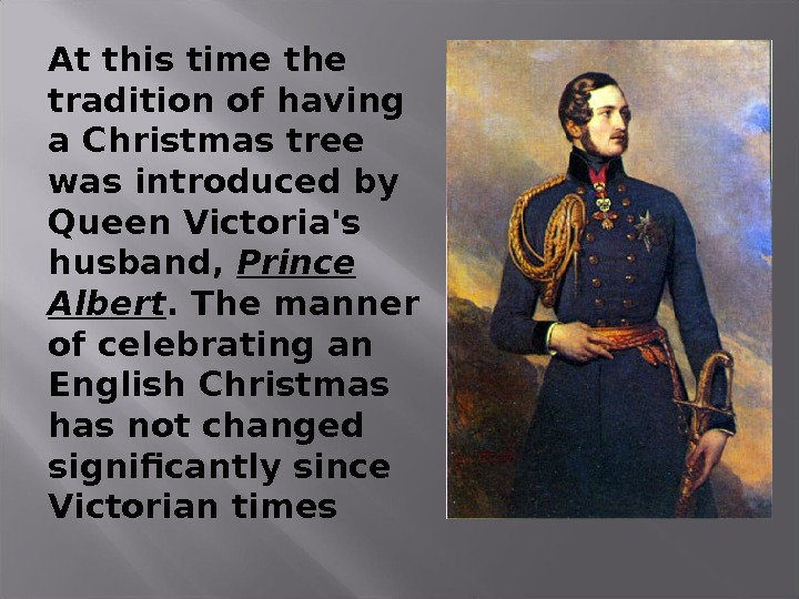At this time the tradition of having a Christmas tree was introduced by Queen Victoria's husband,