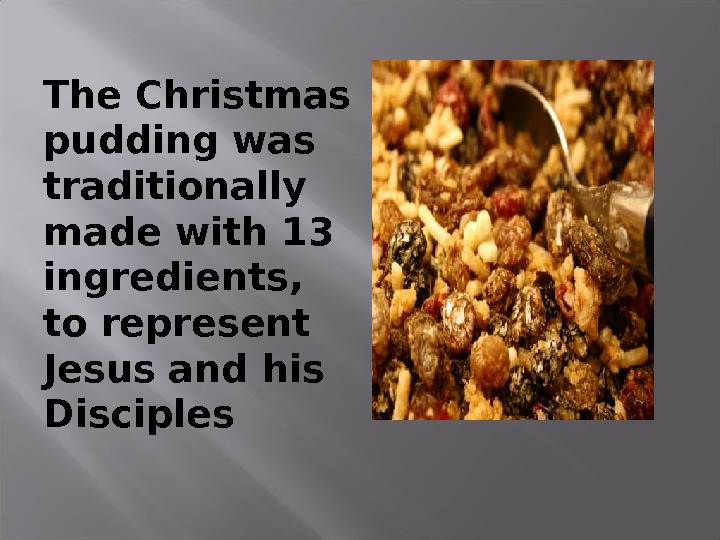 The Christmas pudding was traditionally made with 13 ingredients,  to represent Jesus and his Disciples