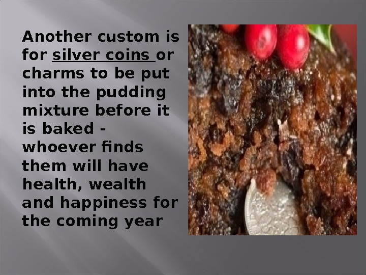 Another custom is for silver coins or charms to be put into the pudding mixture before