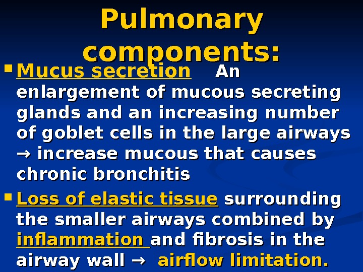 Pulmonary components:  Mucus secretion An An enlargement of mucous secreting glands and an