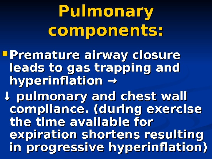 Pulmonary components:  Premature airway closure leads to gas trapping and hyperinflation → ↓↓