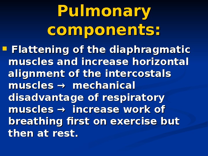 Pulmonary components: Flattening of the diaphragmatic muscles and increase horizontal alignment of the intercostals
