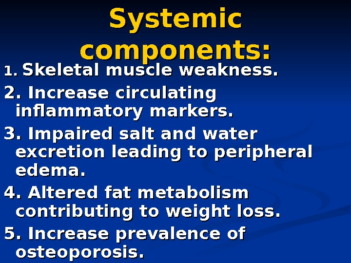 Systemic components: 1. 1. Skeletal muscle weakness. 2. Increase circulating inflammatory markers. 3. Impaired