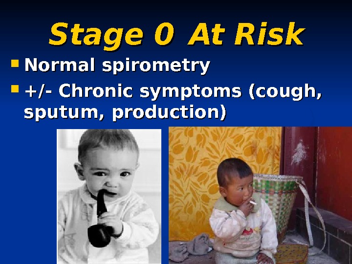 Stage 0 At Risk Normal spirometry  +/- Chronic symptoms (cough,  sputum, production)