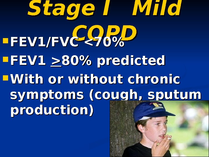 Stage I Mild COPD FEV 1/FVC 70  FEV 1  80 predicted