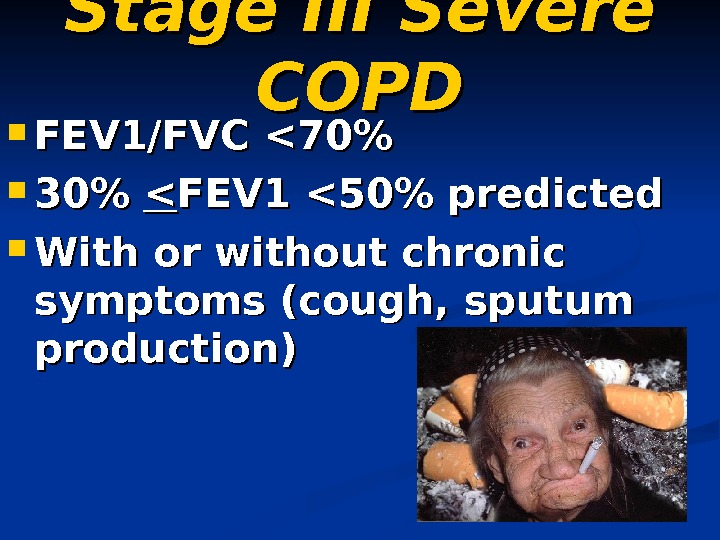 Stage III Severe COPD FEV 1/FVC 70  30  FEV 1 50 predicted