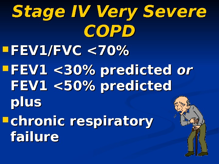 Stage IV Very Severe COPD FEV 1/FVC 70  FEV 1 30 predicted oror
