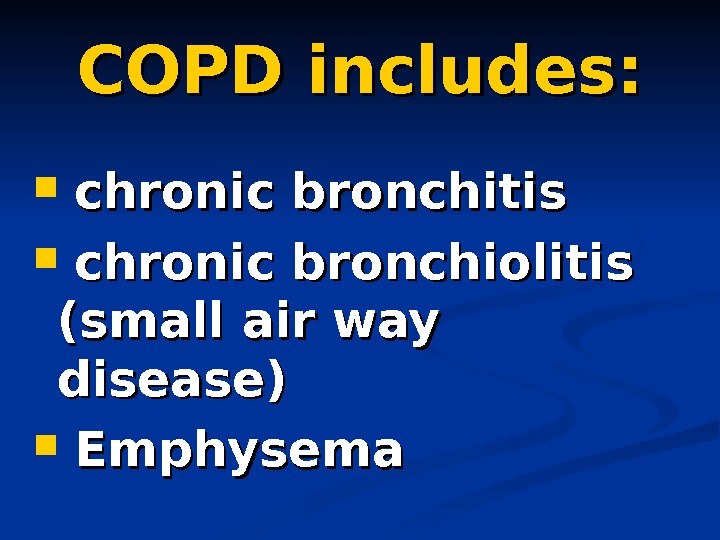 COPD includes: chronic bronchitis chronic bronchiolitis (small air way  disease) Emphysema