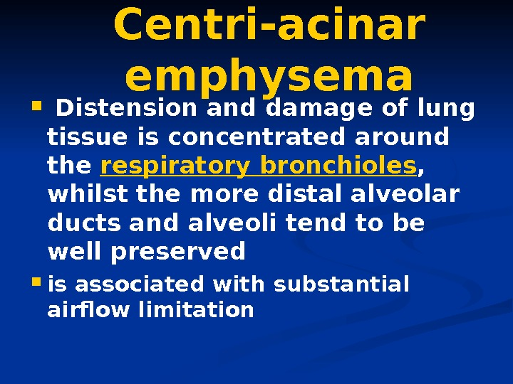 Centri-acinar emphysema  Distension and damage of  lung tissue is concentrated around the