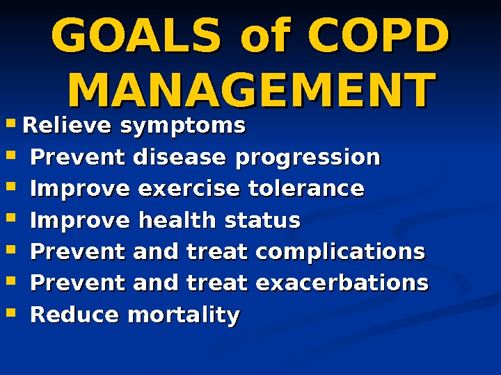 GOALS of COPD MANAGEMENT Relieve symptoms Prevent disease progression Improve exercise tolerance Improve health