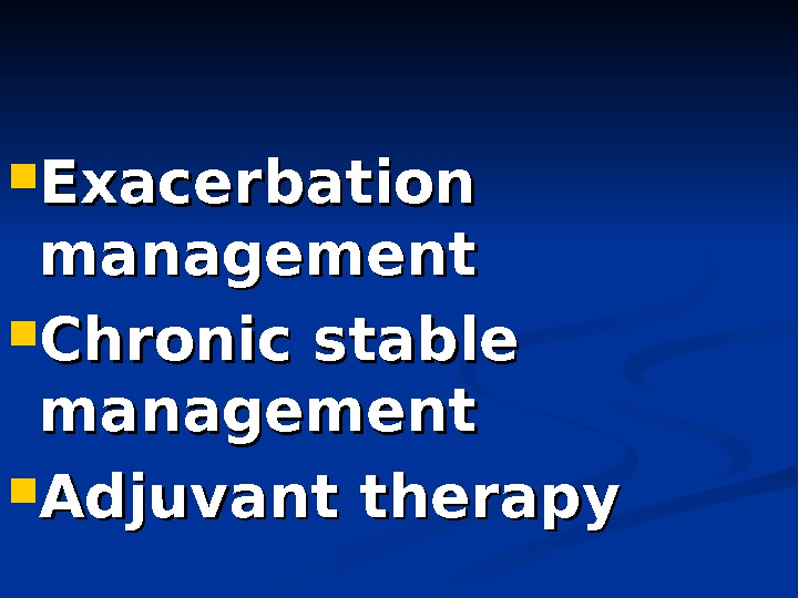Exacerbation  management Chronic stable management Adjuvant therapy