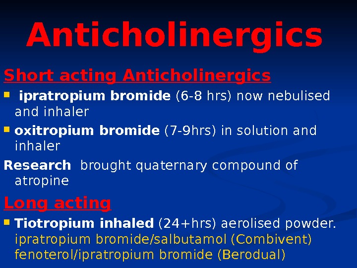Anticholinergics  Short acting Anticholinergics  ipratropium bromide (6 -8 hrs) now nebulised and