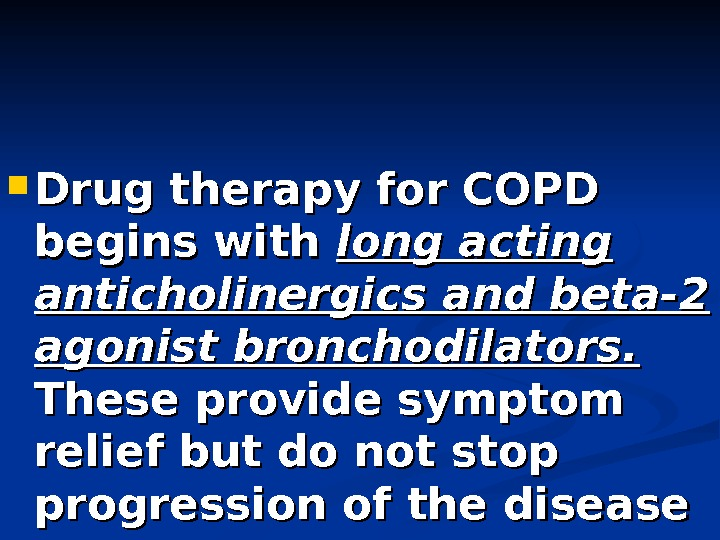 Drug therapy for COPD begins with long acting anticholinergics and beta-2 agonist bronchodilators. These