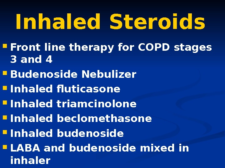 Inhaled Steroids Front line therapy for COPD stages 3 and 4 Budenoside Nebulizer Inhaled
