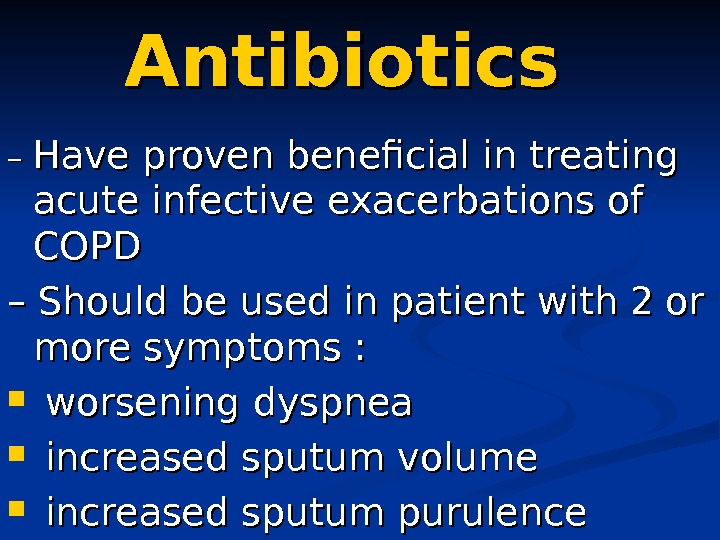 Antibiotics – – Have proven beneficial in treating acute infective exacerbations of COPD –