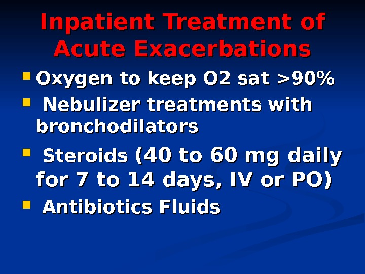Inpatient Treatment of Acute Exacerbations Oxygen to keep O 2 sat 90 Nebulizer treatments