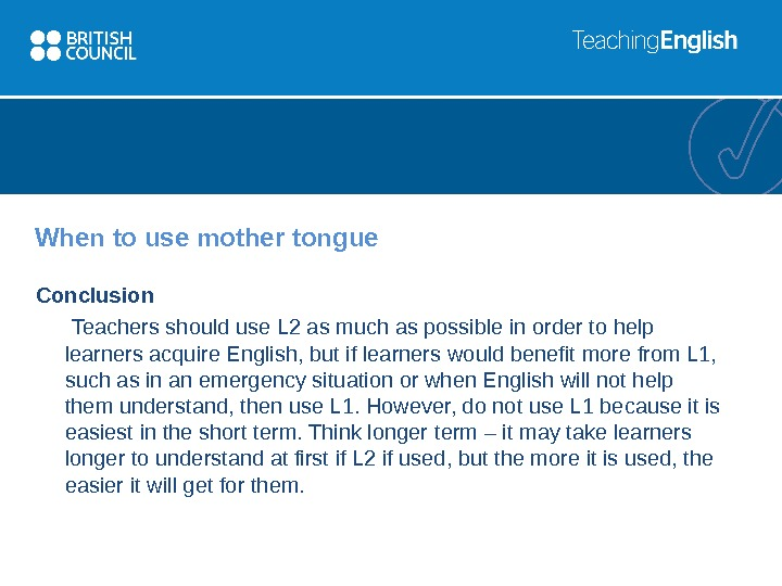 When to use mother tongue Conclusion  Teachers should use L 2 as much as possible