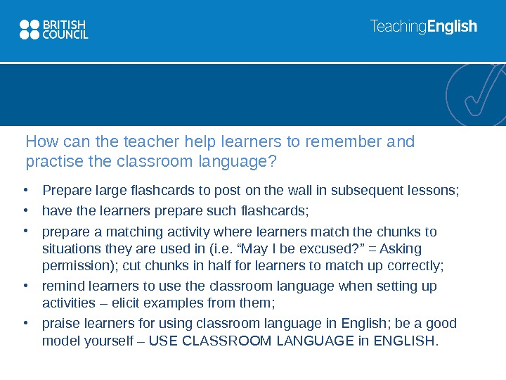 How can the teacher help learners to remember and practise the classroom language?  • Prepare
