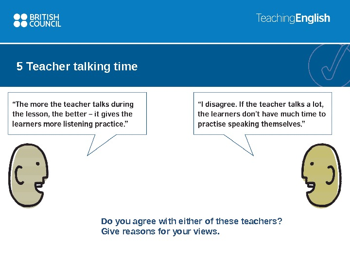 5 Teacher talking time Do you agree with either of these teachers? Give reasons for your