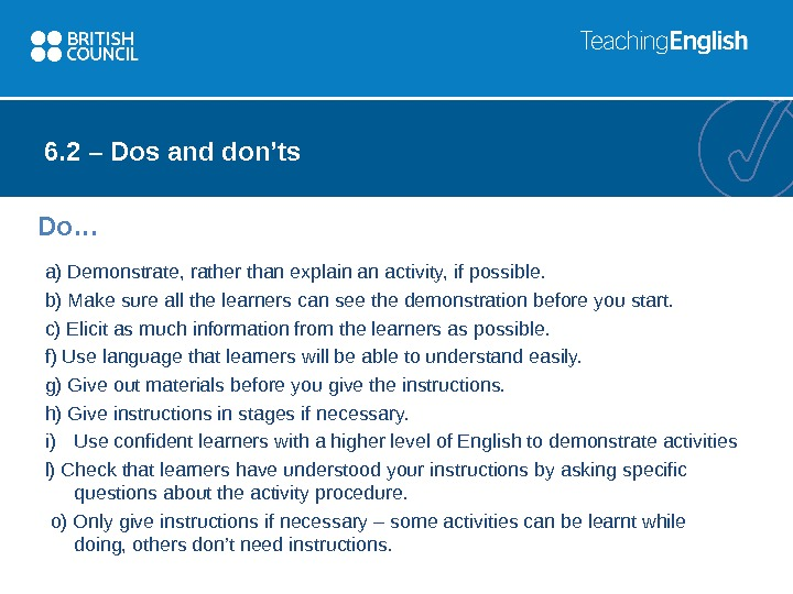 6. 2 – Dos and don'ts a) Demonstrate, rather than explain an activity, if possible. b)