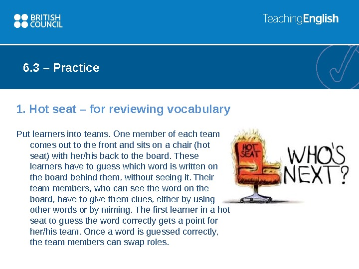 1. Hot seat – for reviewing vocabulary Put learners into teams. One member of each team