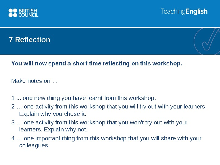 7 Reflection You will now spend a short time reflecting on this workshop. Make notes on