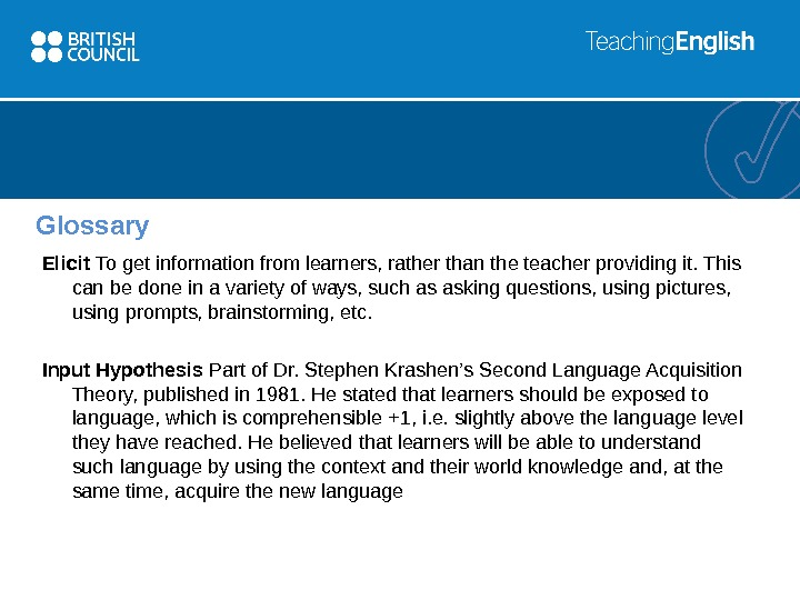 Glossary Elicit To get information from learners, rather than the teacher providing it. This can be