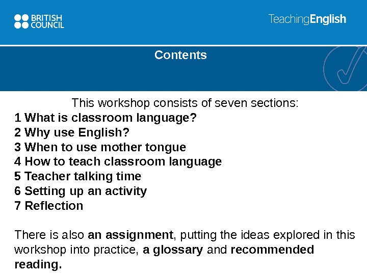 Contents This workshop consists of seven sections: 1 What is classroom language? 2 Why use English?