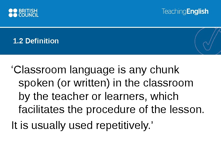 1. 2 Definition ' Classroom language is any chunk spoken (or written) in the classroom by