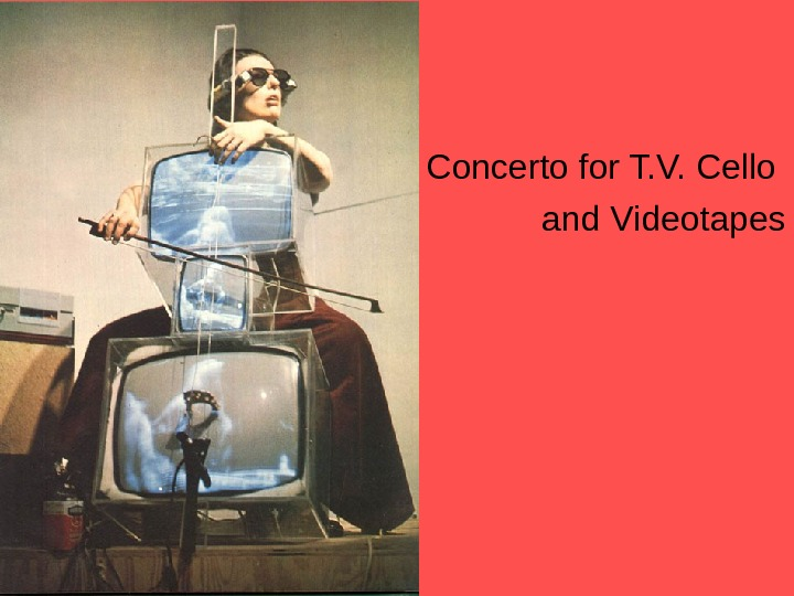 • Concerto for T. V. Cello and Videotapes