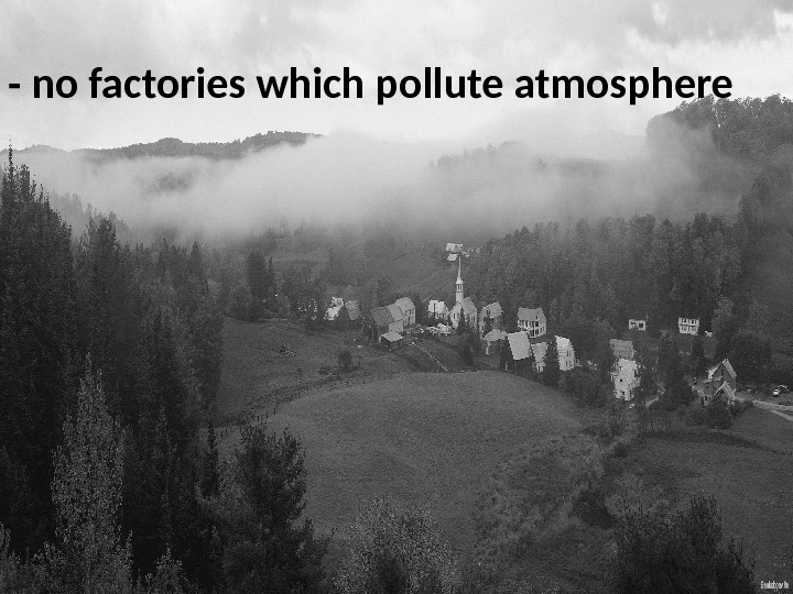 - no factories which pollute atmosphere