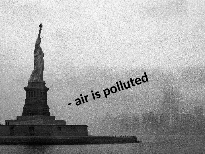 - air is polluted