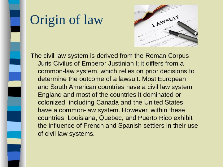 Origin of law The civil law system is derived from the Roman Corpus Juris Civilus of