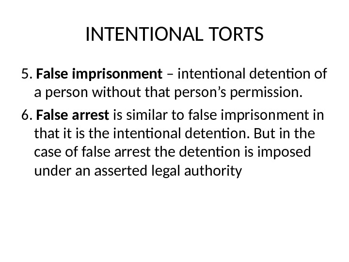 INTENTIONAL TORTS 5.  False imprisonment – intentional detention of a person without that person's permission.