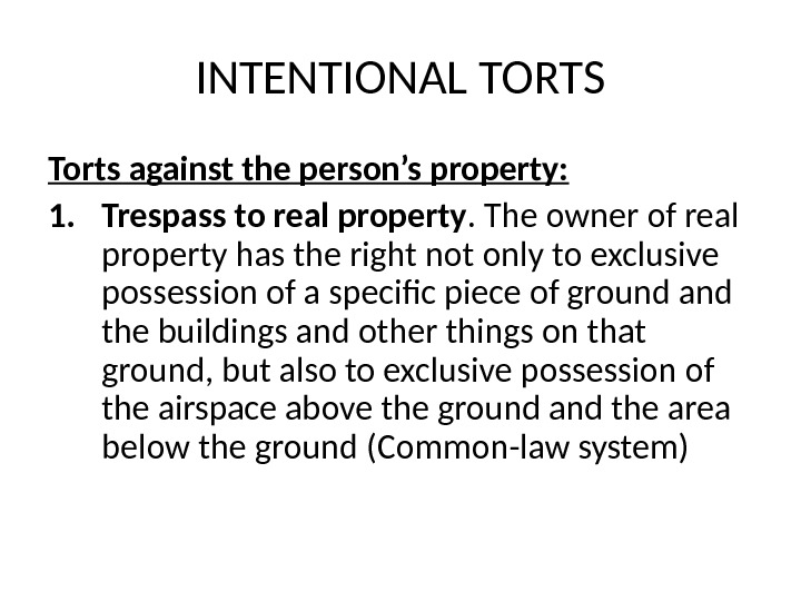 INTENTIONAL TORTS Torts against the person's property: 1. Trespass to real property. The owner of real