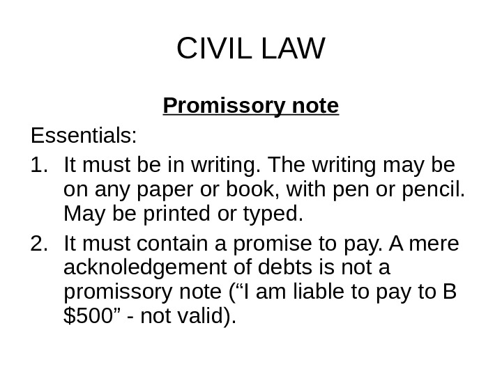 CIVIL LAW Promissory note Essentials: 1. It must be in writing. The writing may be on