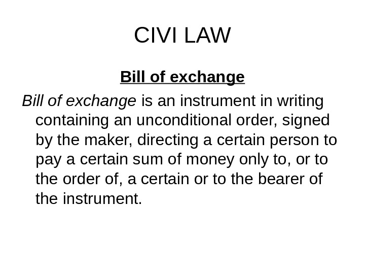 CIVI LAW Bill of exchange is an instrument in writing containing an unconditional order, signed by