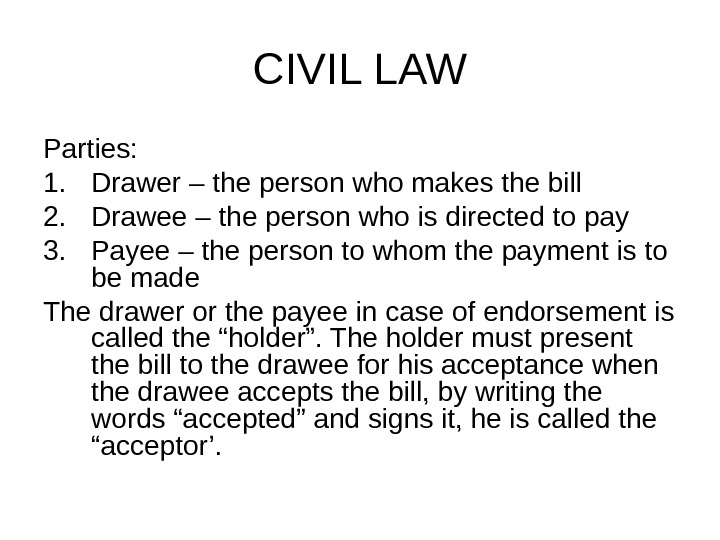 CIVIL LAW Parties: 1. Drawer – the person who makes the bill 2. Drawee – the