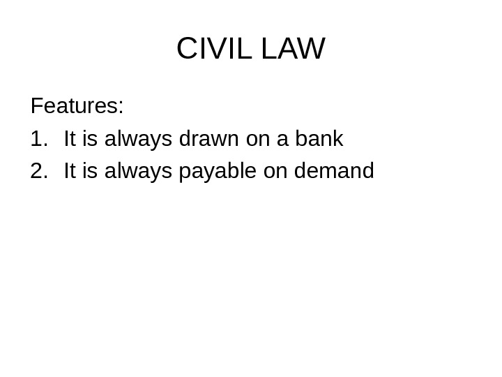 CIVIL LAW Features: 1. It is always drawn on a bank 2. It is always payable